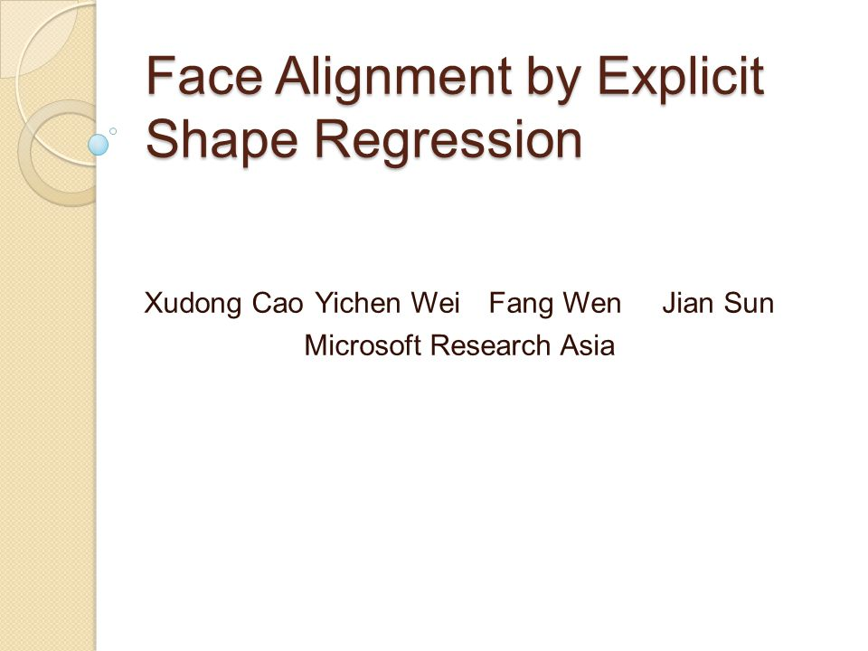Face Alignment by Explicit Shape Regression Xudong CaoYichen WeiFang WenJian Sun Microsoft Research Asia