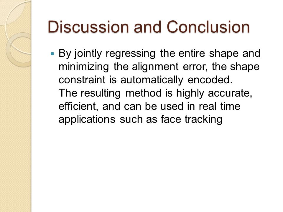 Discussion and Conclusion By jointly regressing the entire shape and minimizing the alignment error, the shape constraint is automatically encoded. Th