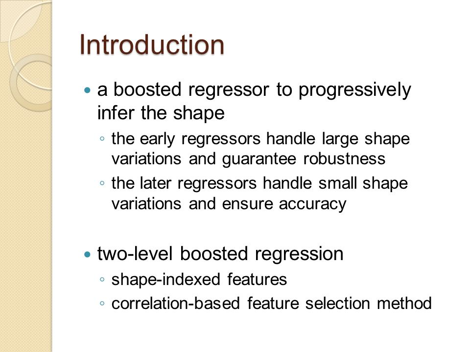 Face Alignment by Shape Regression use boosted regression to combine T weak regressors (R 1,...R t,...,R T ) in an additive manner Given a facial image I and an initial face shape S 0 each regressor computes a shape increment δS from image
