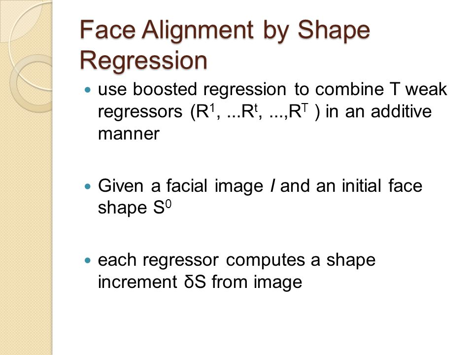Face Alignment by Shape Regression use boosted regression to combine T weak regressors (R 1,...R t,...,R T ) in an additive manner Given a facial imag