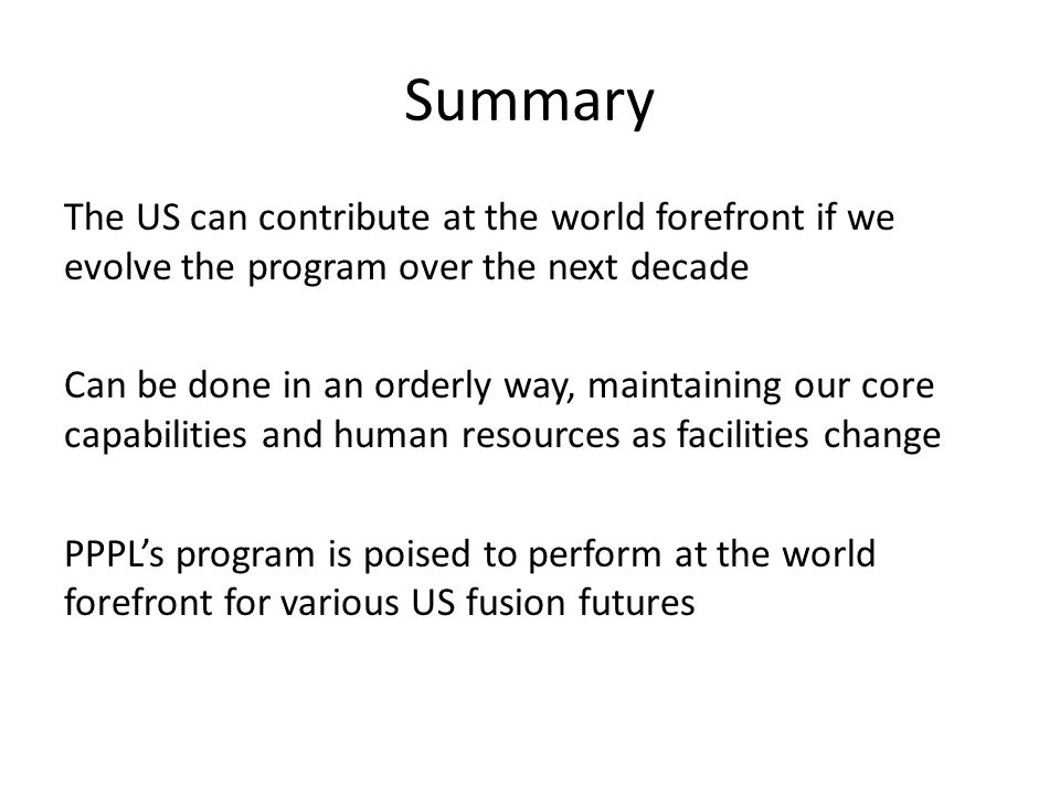 Summary The US can contribute at the world forefront if we evolve the program over the next decade Can be done in an orderly way, maintaining our core capabilities and human resources as facilities change PPPL's program is poised to perform at the world forefront for various US fusion futures
