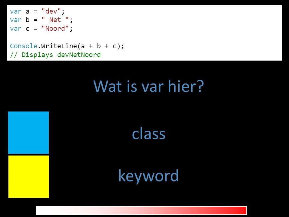 class keyword var a = dev ; var b = Net ; var c = Noord ; Console.WriteLine(a + b + c); // Displays devNetNoord Wat is var hier