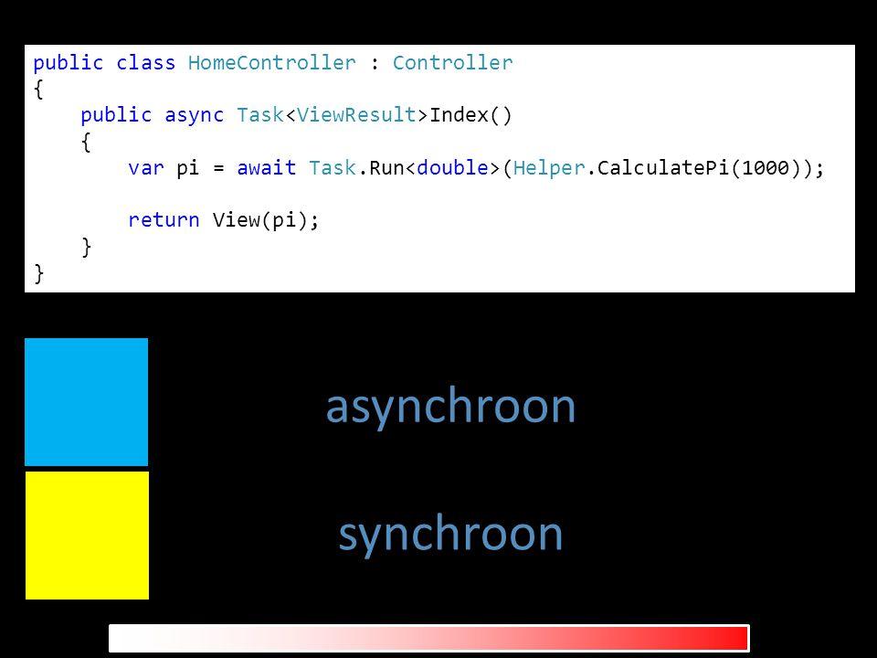 public class HomeController : Controller { public async Task Index() { var pi = await Task.Run (Helper.CalculatePi(1000)); return View(pi); } asynchroon synchroon