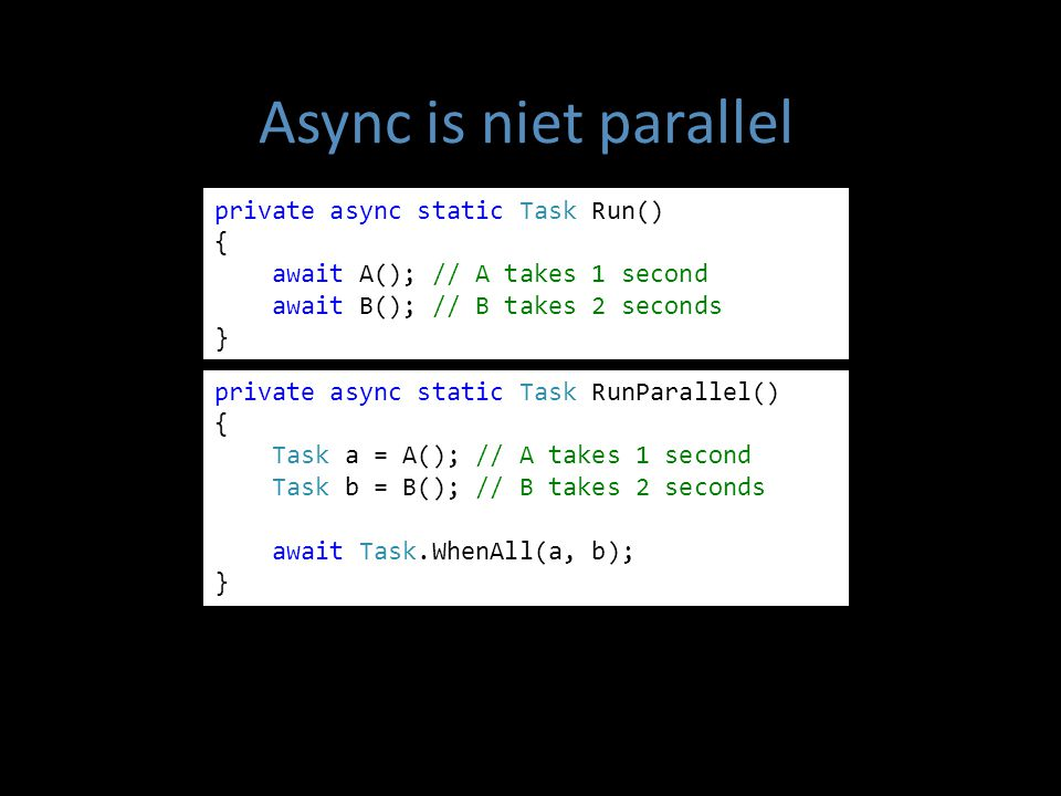 Async is niet parallel private async static Task Run() { await A(); // A takes 1 second await B(); // B takes 2 seconds } private async static Task RunParallel() { Task a = A(); // A takes 1 second Task b = B(); // B takes 2 seconds await Task.WhenAll(a, b); }