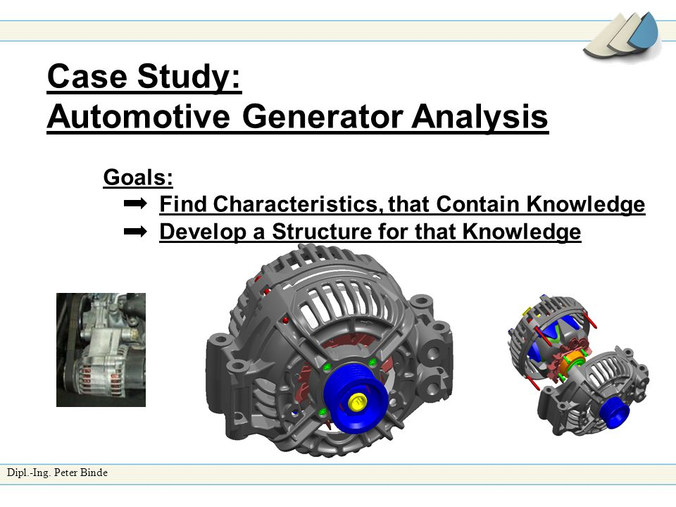 Dipl.-Ing. Peter Binde Case Study: Automotive Generator Analysis Goals: Find Characteristics, that Contain Knowledge Develop a Structure for that Know