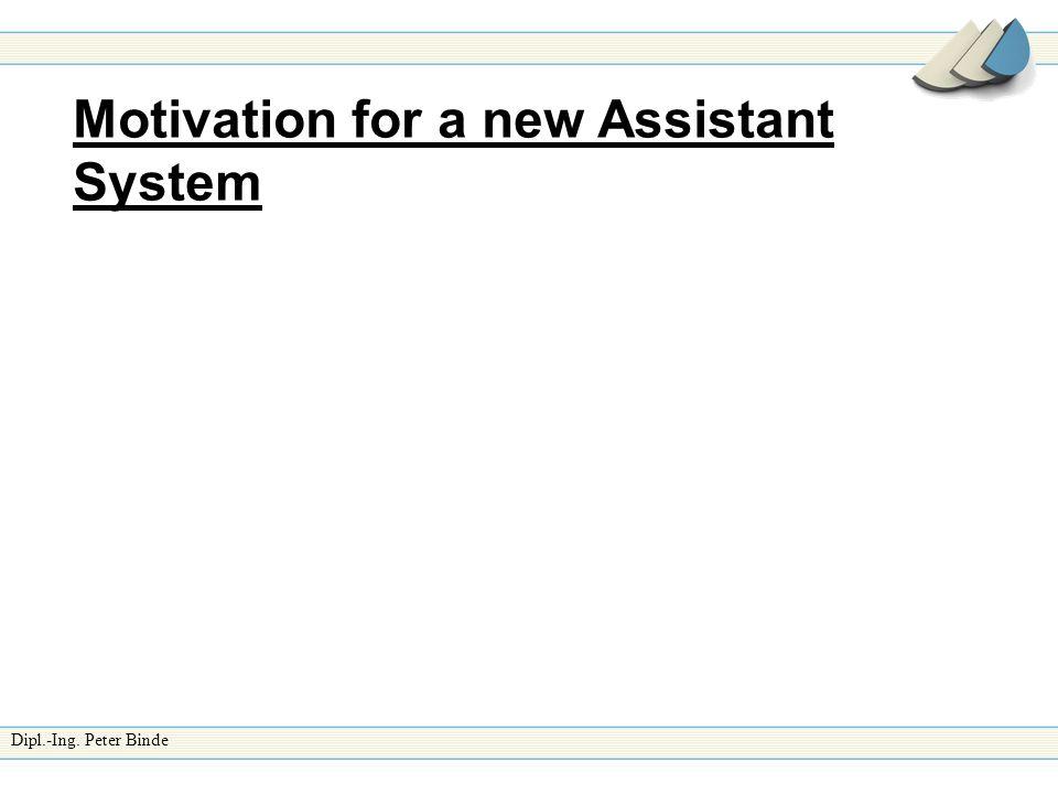 Dipl.-Ing. Peter Binde Motivation for a new Assistant System
