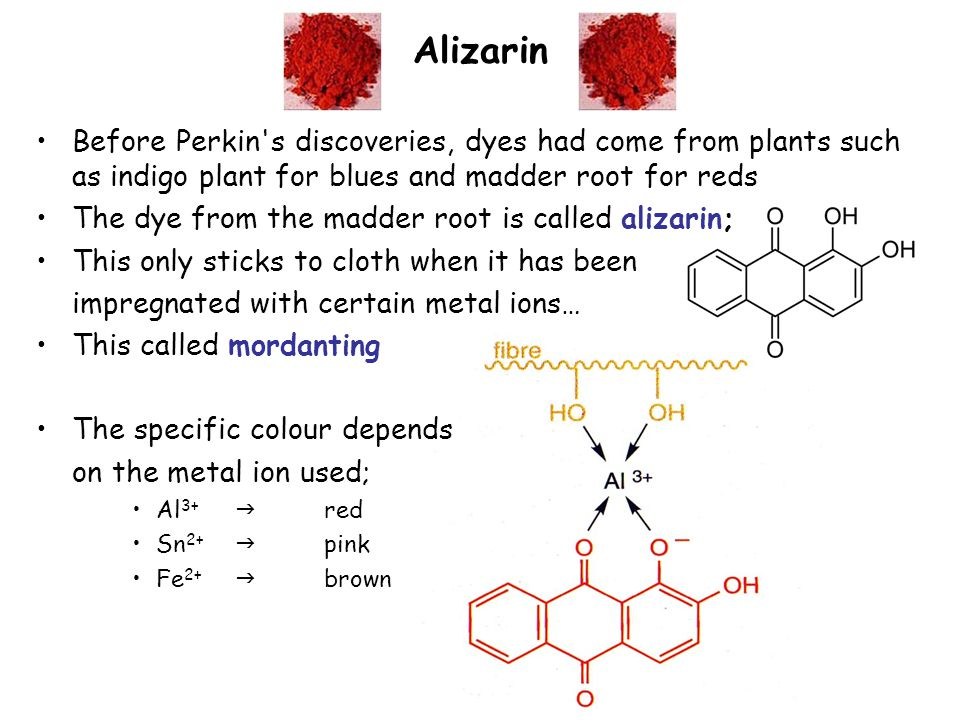 Alizarin Before Perkin s discoveries, dyes had come from plants such as indigo plant for blues and madder root for reds The dye from the madder root is called alizarin; This only sticks to cloth when it has been impregnated with certain metal ions… This called mordanting The specific colour depends on the metal ion used; Al 3+  red Sn 2+  pink Fe 2+  brown