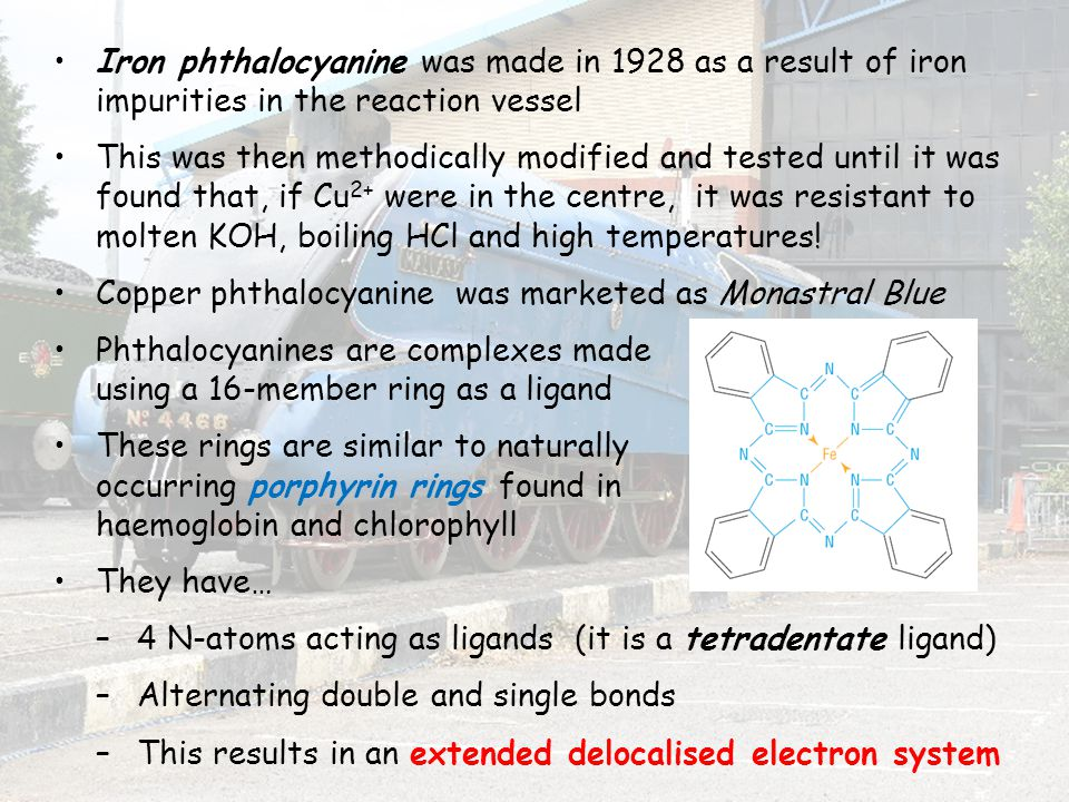 Iron phthalocyanine was made in 1928 as a result of iron impurities in the reaction vessel This was then methodically modified and tested until it was found that, if Cu 2+ were in the centre, it was resistant to molten KOH, boiling HCl and high temperatures.