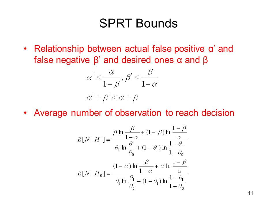 SPRT Bounds Relationship between actual false positive α' and false negative β' and desired ones α and β Average number of observation to reach decision 11