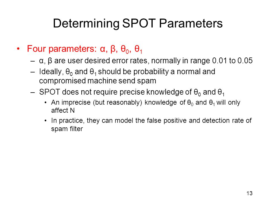 Determining SPOT Parameters Four parameters: α, β, θ 0, θ 1 –α, β are user desired error rates, normally in range 0.01 to 0.05 –Ideally, θ 0 and θ 1 should be probability a normal and compromised machine send spam –SPOT does not require precise knowledge of θ 0 and θ 1 An imprecise (but reasonably) knowledge of θ 0 and θ 1 will only affect N In practice, they can model the false positive and detection rate of spam filter 13
