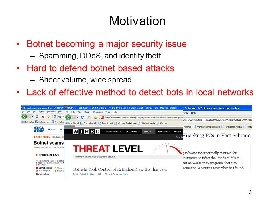 Motivation Botnet becoming a major security issue –Spamming, DDoS, and identity theft Hard to defend botnet based attacks –Sheer volume, wide spread Lack of effective method to detect bots in local networks 3