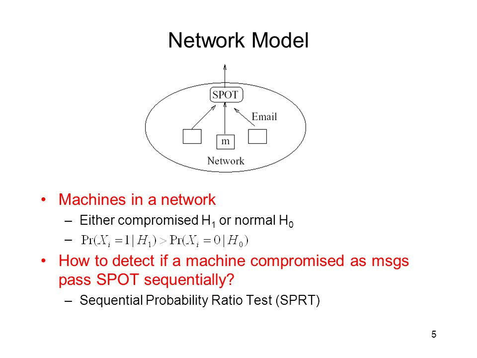 Network Model Machines in a network –Either compromised H 1 or normal H 0 – How to detect if a machine compromised as msgs pass SPOT sequentially.