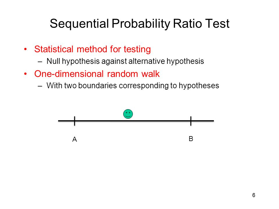 SPRT Advantages –Online algorithm Applying to observations arriving sequentially –Fast detection Minimizing average number of observation required –Controlled results False positive and false negative errors can be bounded by user-specified thresholds 7