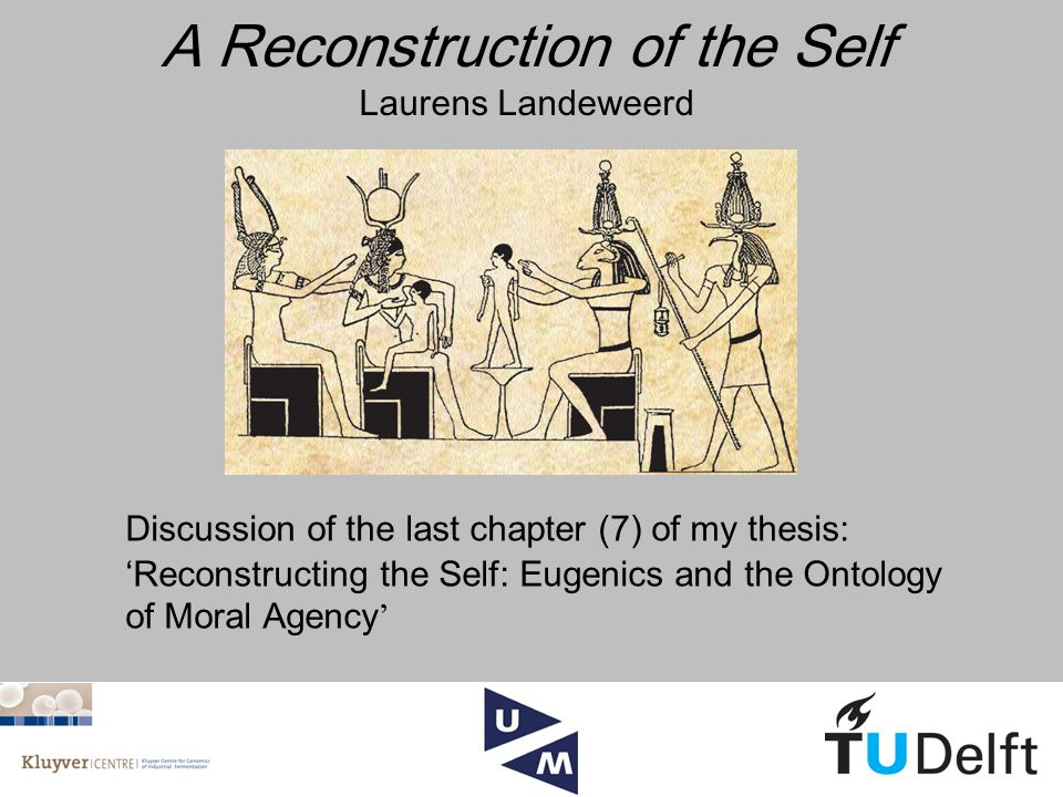 A Reconstruction of the Self Laurens Landeweerd Discussion of the last chapter (7) of my thesis: 'Reconstructing the Self: Eugenics and the Ontology of Moral Agency '
