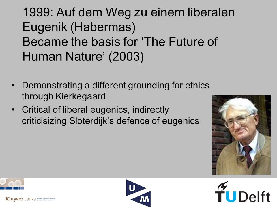 1999: Auf dem Weg zu einem liberalen Eugenik (Habermas) Became the basis for 'The Future of Human Nature' (2003) Demonstrating a different grounding for ethics through Kierkegaard Critical of liberal eugenics, indirectly criticisizing Sloterdijk's defence of eugenics