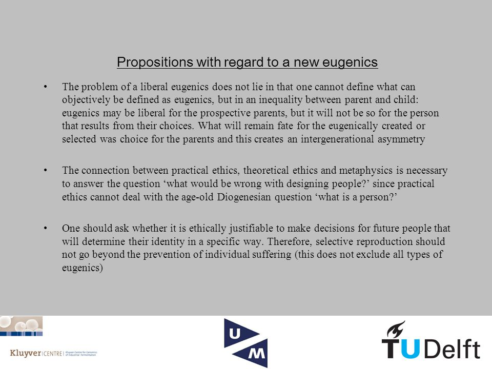 Propositions with regard to a new eugenics The problem of a liberal eugenics does not lie in that one cannot define what can objectively be defined as eugenics, but in an inequality between parent and child: eugenics may be liberal for the prospective parents, but it will not be so for the person that results from their choices.