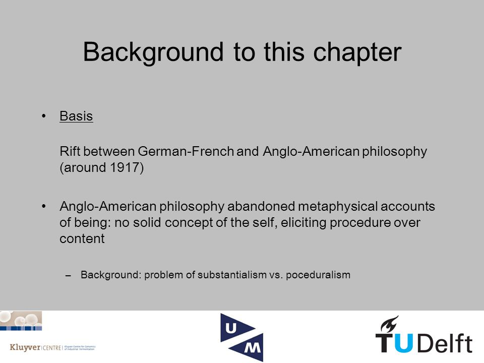 Background to this chapter Basis Rift between German-French and Anglo-American philosophy (around 1917) Anglo-American philosophy abandoned metaphysical accounts of being: no solid concept of the self, eliciting procedure over content –Background: problem of substantialism vs.