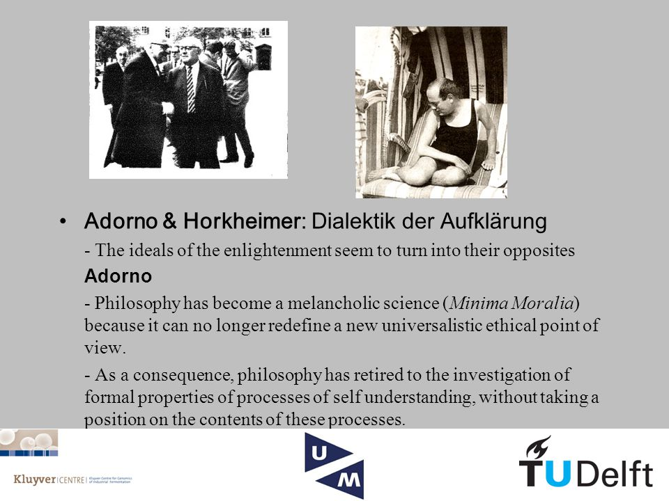 Adorno & Horkheimer: Dialektik der Aufklärung - The ideals of the enlightenment seem to turn into their opposites Adorno - Philosophy has become a melancholic science (Minima Moralia) because it can no longer redefine a new universalistic ethical point of view.