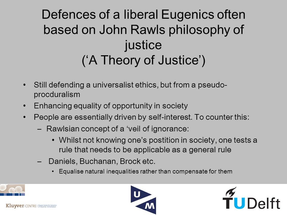 Defences of a liberal Eugenics often based on John Rawls philosophy of justice ('A Theory of Justice') Still defending a universalist ethics, but from a pseudo- procduralism Enhancing equality of opportunity in society People are essentially driven by self-interest.