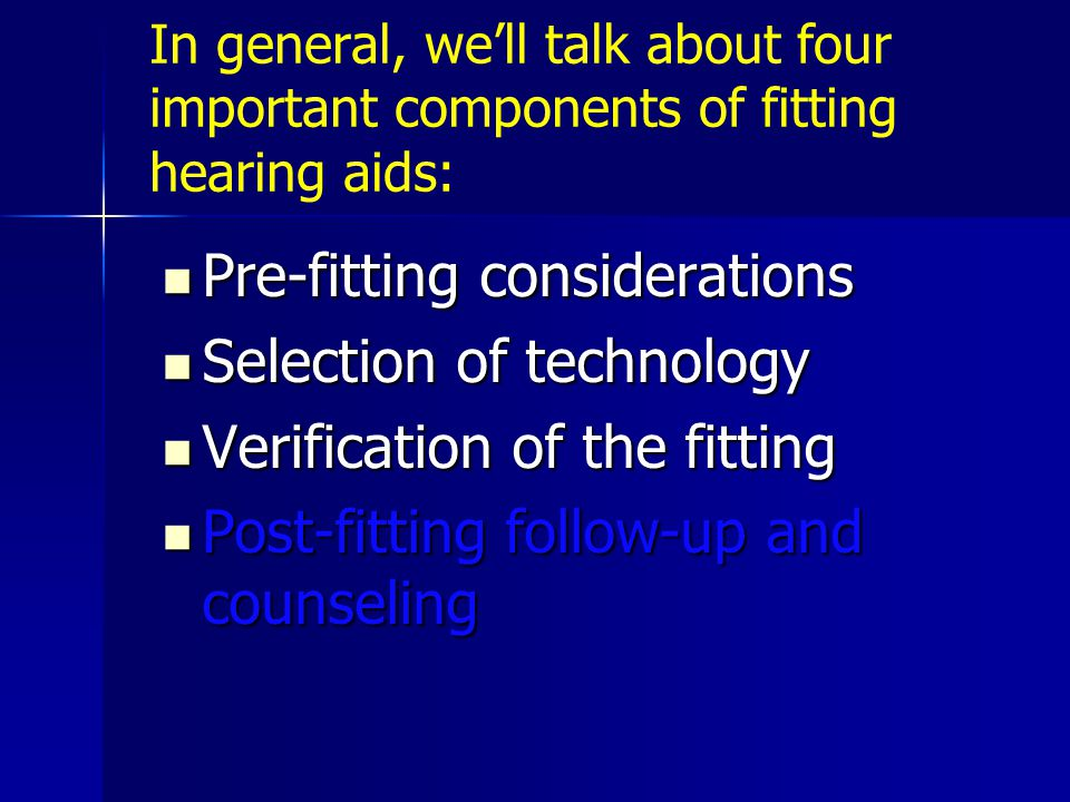 In general, we'll talk about four important components of fitting hearing aids: Pre-fitting considerations Pre-fitting considerations Selection of technology Selection of technology Verification of the fitting Verification of the fitting Post-fitting follow-up and counseling Post-fitting follow-up and counseling