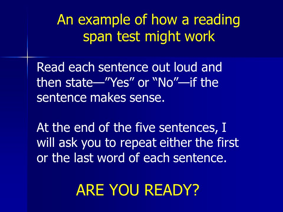 An example of how a reading span test might work Read each sentence out loud and then state— Yes or No —if the sentence makes sense.