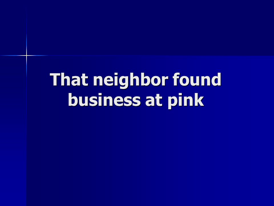 That neighbor found business at pink
