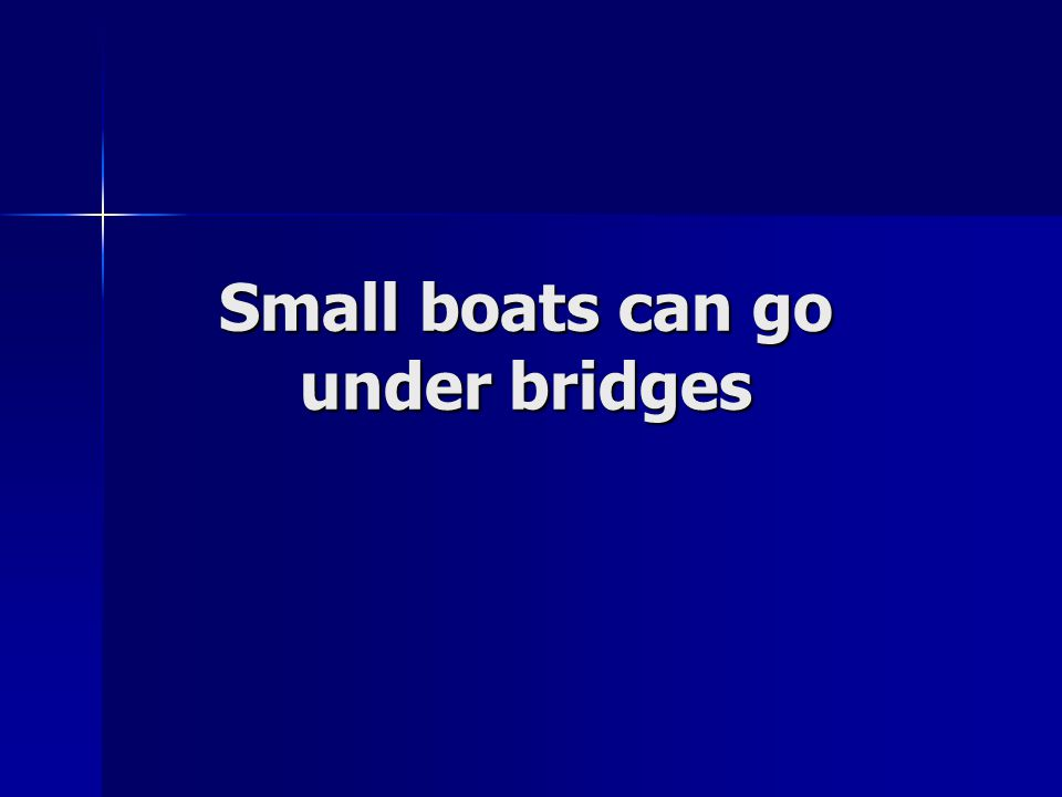 Small boats can go under bridges