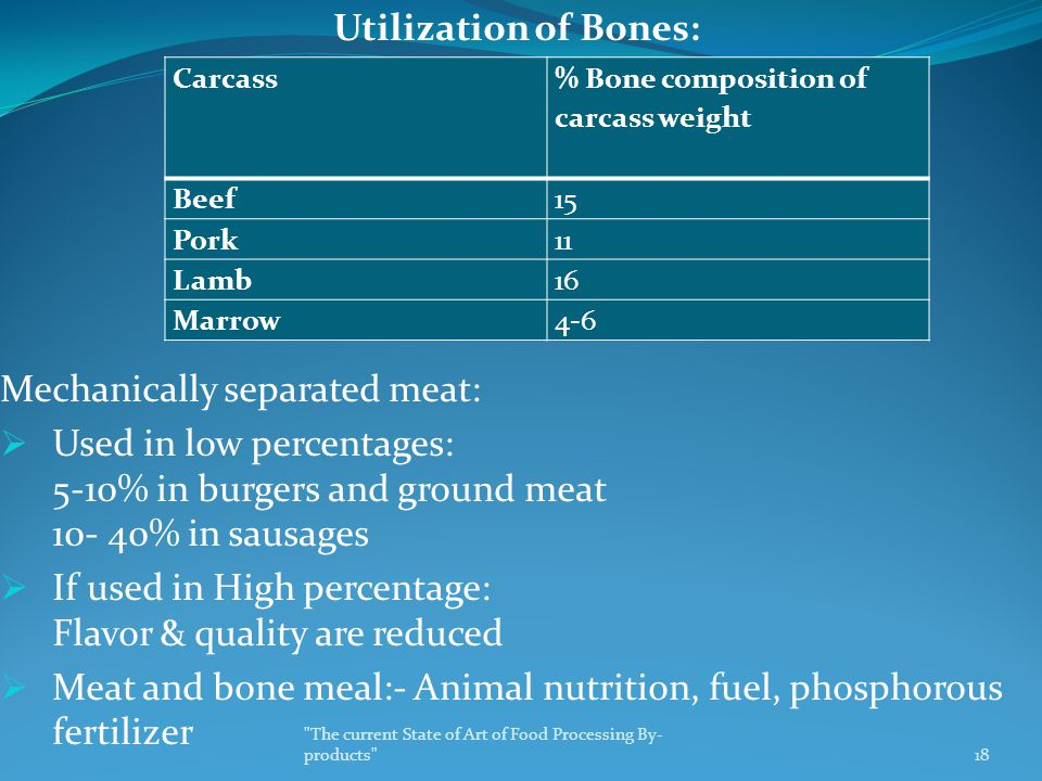 Utilization of Bones: Mechanically separated meat:  Used in low percentages: 5-10% in burgers and ground meat 10- 40% in sausages  If used in High percentage: Flavor & quality are reduced  Meat and bone meal:- Animal nutrition, fuel, phosphorous fertilizer Carcass % Bone composition of carcass weight Beef15 Pork11 Lamb16 Marrow4-6 The current State of Art of Food Processing By- products 18