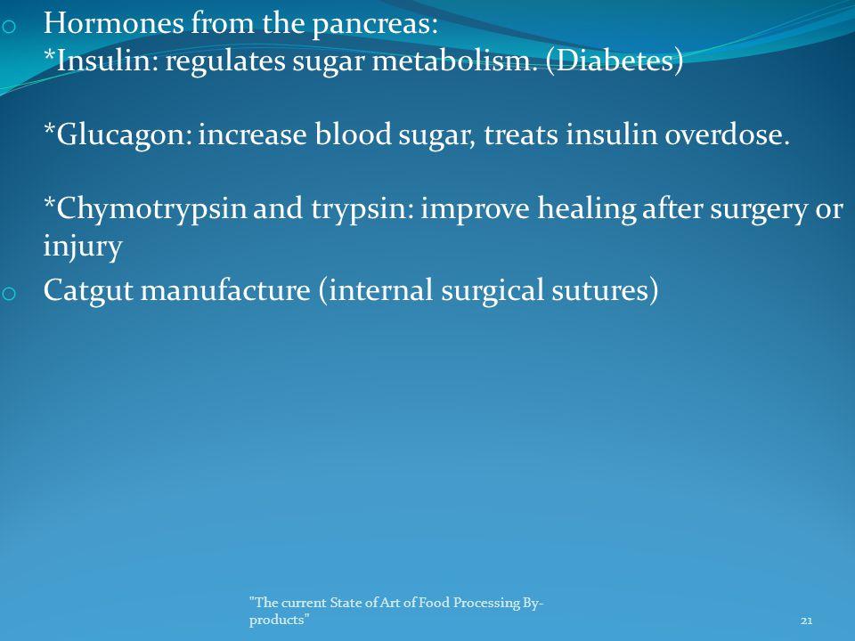 o Hormones from the pancreas: *Insulin: regulates sugar metabolism. (Diabetes) *Glucagon: increase blood sugar, treats insulin overdose. *Chymotrypsin