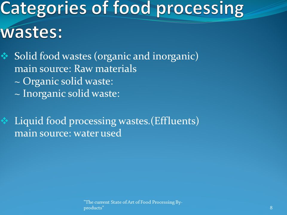  Solid food wastes (organic and inorganic) main source: Raw materials ~ Organic solid waste: ~ Inorganic solid waste:  Liquid food processing wastes.(Effluents) main source: water used The current State of Art of Food Processing By- products 8