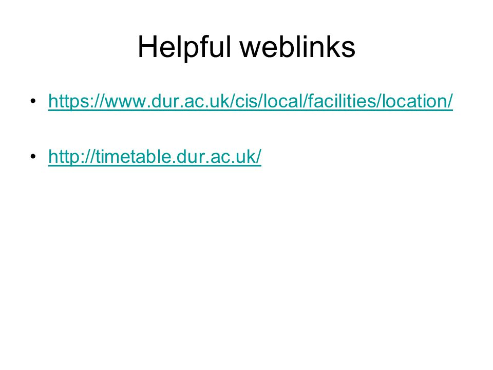Helpful weblinks https://www.dur.ac.uk/cis/local/facilities/location/ http://timetable.dur.ac.uk/