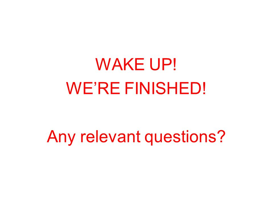 WAKE UP! WE'RE FINISHED! Any relevant questions