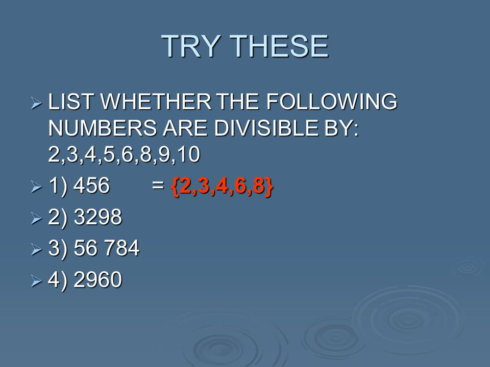 TRY THESE  LIST WHETHER THE FOLLOWING NUMBERS ARE DIVISIBLE BY: 2,3,4,5,6,8,9,10  1) 456 = {2,3,4,6,8}  2) 3298  3) 56 784  4) 2960