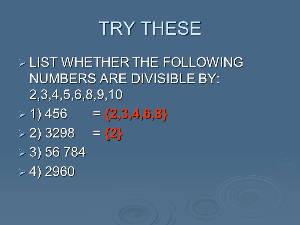 TRY THESE  LIST WHETHER THE FOLLOWING NUMBERS ARE DIVISIBLE BY: 2,3,4,5,6,8,9,10  1) 456 = {2,3,4,6,8}  2) 3298 = {2}  3) 56 784  4) 2960