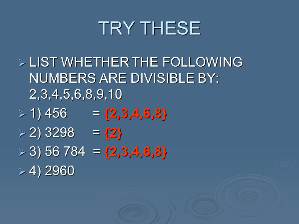 TRY THESE  LIST WHETHER THE FOLLOWING NUMBERS ARE DIVISIBLE BY: 2,3,4,5,6,8,9,10  1) 456 = {2,3,4,6,8}  2) 3298 = {2}  3) 56 784 = {2,3,4,6,8}  4) 2960