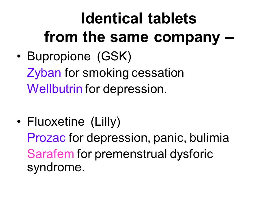 Identical tablets from the same company – Bupropione (GSK) Zyban for smoking cessation Wellbutrin for depression.