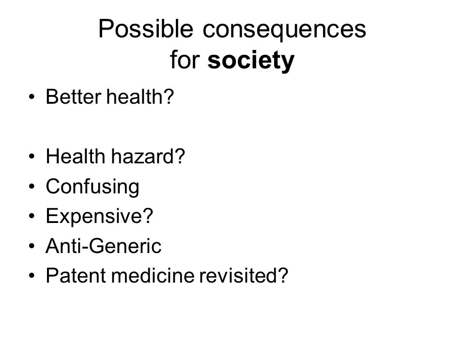 Possible consequences for society Better health? Health hazard? Confusing Expensive? Anti-Generic Patent medicine revisited?