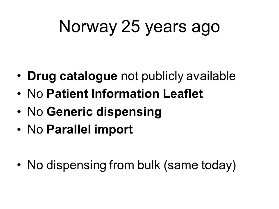 Norway 25 years ago Drug catalogue not publicly available No Patient Information Leaflet No Generic dispensing No Parallel import No dispensing from bulk (same today)