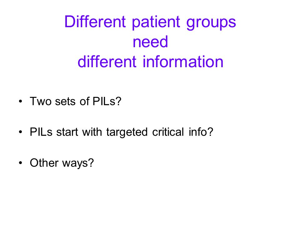 Different patient groups need different information Two sets of PILs? PILs start with targeted critical info? Other ways?
