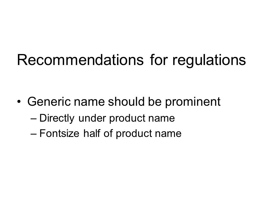 Recommendations for regulations Generic name should be prominent –Directly under product name –Fontsize half of product name