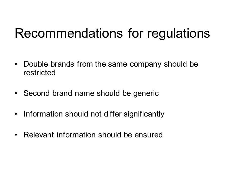 Recommendations for regulations Double brands from the same company should be restricted Second brand name should be generic Information should not differ significantly Relevant information should be ensured