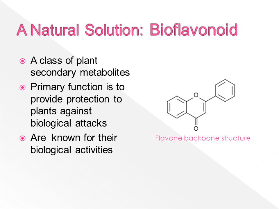  A class of plant secondary metabolites  Primary function is to provide protection to plants against biological attacks  Are known for their biological activities Flavone backbone structure
