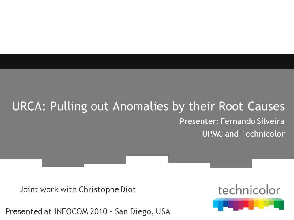 URCA: Pulling out Anomalies by their Root Causes Presenter: Fernando Silveira UPMC and Technicolor Joint work with Christophe Diot Presented at INFOCO