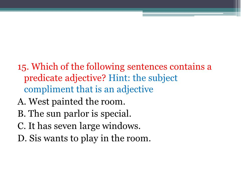 15. Which of the following sentences contains a predicate adjective? Hint: the subject compliment that is an adjective A. West painted the room. B. Th