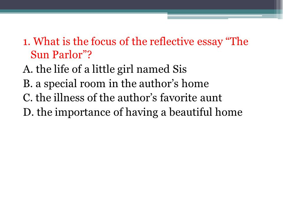 """1. What is the focus of the reflective essay """"The Sun Parlor""""? A. the life of a little girl named Sis B. a special room in the author's home C. the il"""