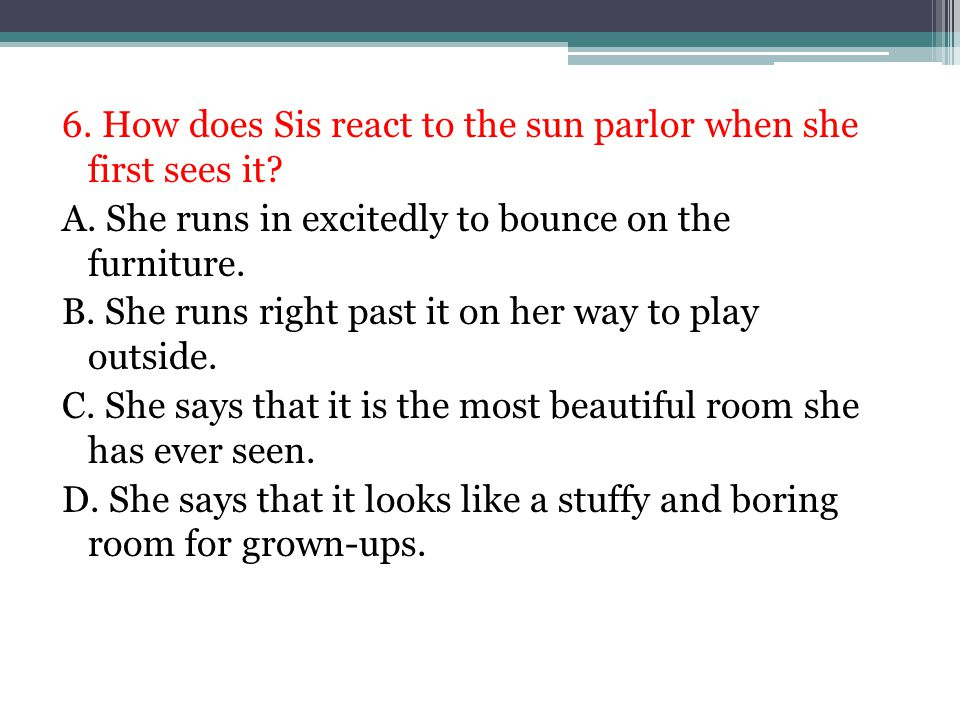 6. How does Sis react to the sun parlor when she first sees it? A. She runs in excitedly to bounce on the furniture. B. She runs right past it on her