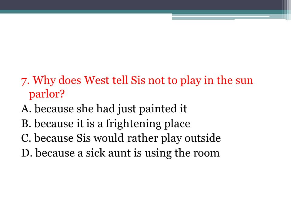 7. Why does West tell Sis not to play in the sun parlor? A. because she had just painted it B. because it is a frightening place C. because Sis would