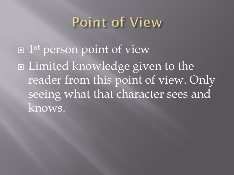 1 st person point of view  Limited knowledge given to the reader from this point of view. Only seeing what that character sees and knows.