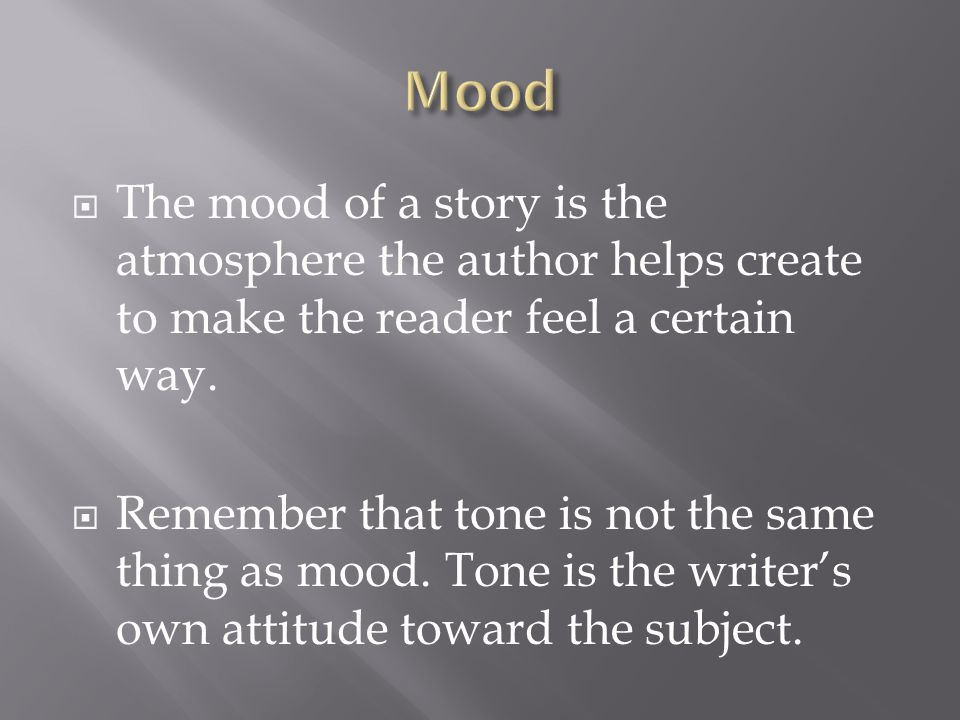  The mood of a story is the atmosphere the author helps create to make the reader feel a certain way.  Remember that tone is not the same thing as m