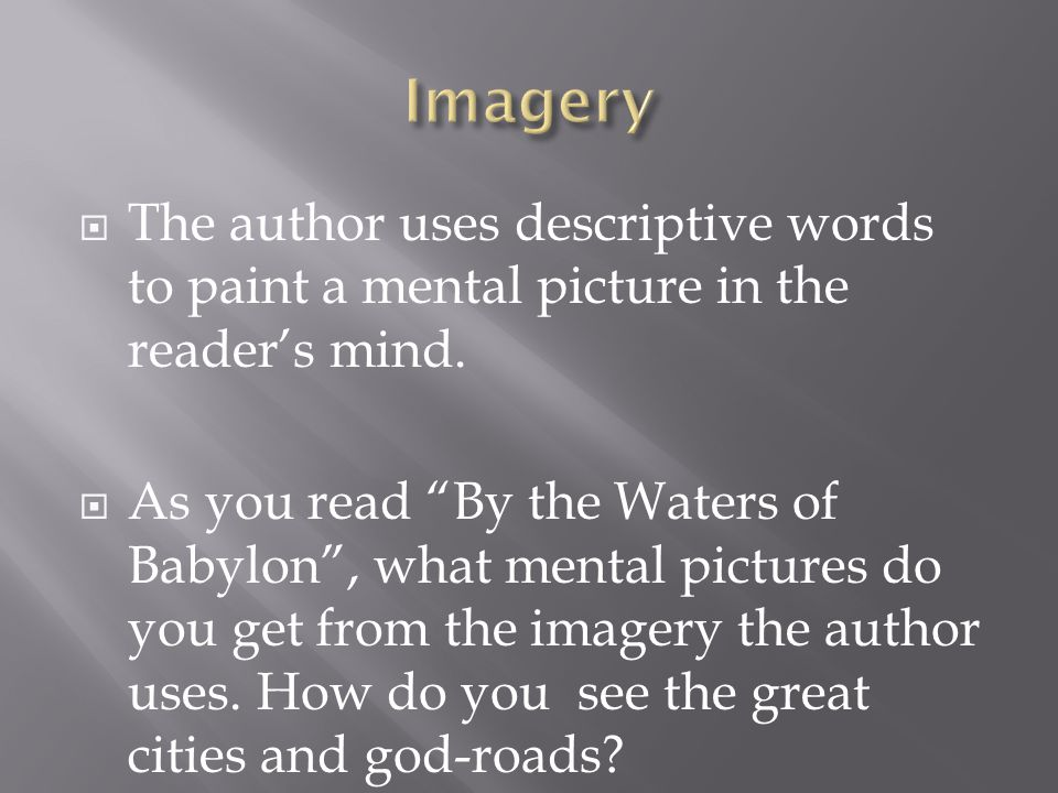 " The author uses descriptive words to paint a mental picture in the reader's mind.  As you read ""By the Waters of Babylon"", what mental pictures do"